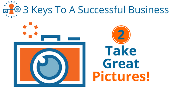 3 Keys to a Successful Business- Take Great Pictures!