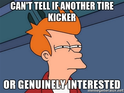 Can't Tell if Another Tire Kicker or Genuinely Interested